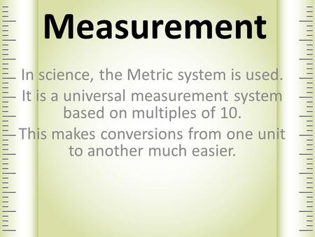 Measurement In science, the Metric system is used. It is a universal measurement system based on multiples of 10. This makes conversions from one unit.