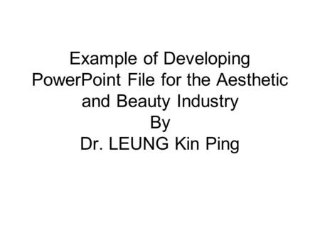 Example of Developing PowerPoint File for the Aesthetic and Beauty Industry By Dr. LEUNG Kin Ping.