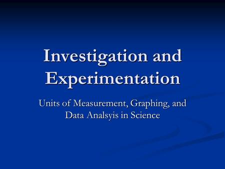 Investigation and Experimentation Units of Measurement, Graphing, and Data Analsyis in Science.