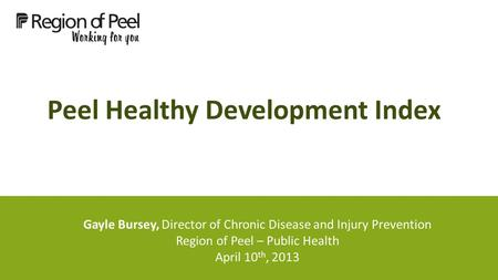Peel Healthy Development Index Gayle Bursey, Director of Chronic Disease and Injury Prevention Region of Peel – Public Health April 10 th, 2013.