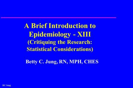 BC Jung A Brief Introduction to Epidemiology - XIII (Critiquing the Research: Statistical Considerations) Betty C. Jung, RN, MPH, CHES.