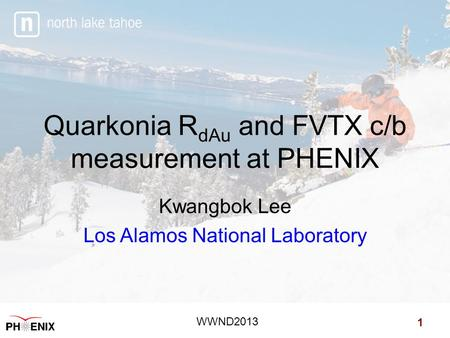 Quarkonia R dAu and FVTX c/b measurement at PHENIX Kwangbok Lee Los Alamos National Laboratory 1 WWND2013.