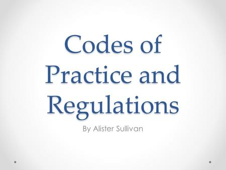 Codes of Practice and Regulations By Alister Sullivan.