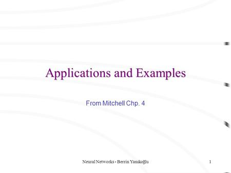Neural Networks - Berrin Yanıkoğlu1 Applications and Examples From Mitchell Chp. 4.