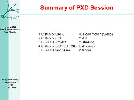 H.-G. Moser Max-Planck-Institut fuer Physik 1 st open meeting SuperBelle KEK 12.12.2008 1 Summary of PXD Session 1 Status of CAPSH. Hoedlmoser (Video)