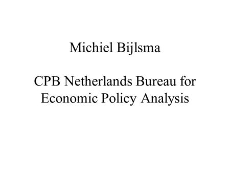 Michiel Bijlsma CPB Netherlands Bureau for Economic Policy Analysis.