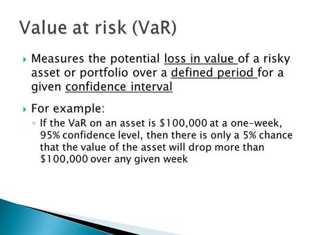  Measures the potential loss in value of a risky asset or portfolio over a defined period for a given confidence interval  For example: ◦ If the VaR.