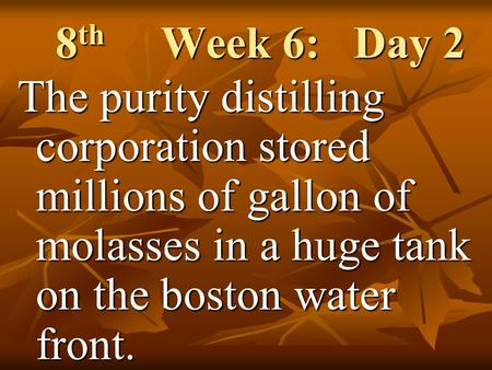 8 th Week 6: Day 2 The purity distilling corporation stored millions of gallon of molasses in a huge tank on the boston water front.