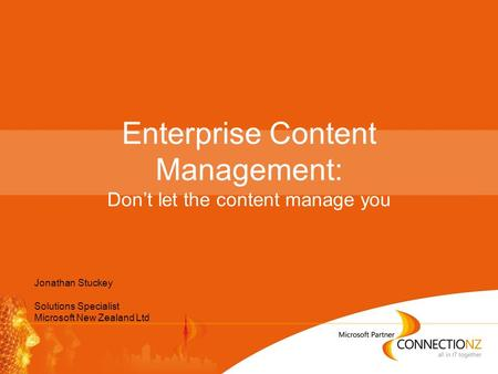 Enterprise Content Management: Don't let the content manage you Jonathan Stuckey Solutions Specialist Microsoft New Zealand Ltd.
