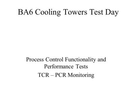 BA6 Cooling Towers Test Day Process Control Functionality and Performance Tests TCR – PCR Monitoring.