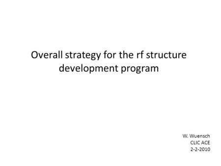 Overall strategy for the rf structure development program W. Wuensch CLIC ACE 2-2-2010.