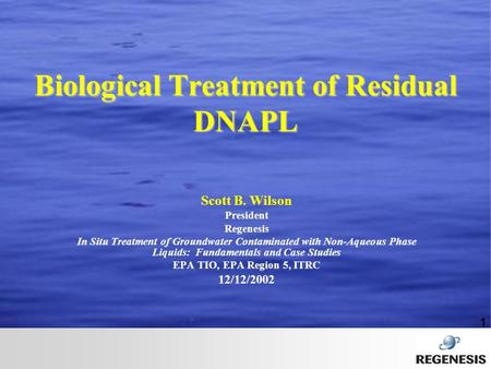 1 Biological Treatment of Residual DNAPL Scott B. Wilson President Regenesis In Situ Treatment of Groundwater Contaminated with Non-Aqueous Phase Liquids: