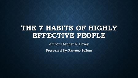 THE 7 HABITS OF HIGHLY EFFECTIVE PEOPLE Author: Stephen R. Covey Presented By: Ramsey Sellers.