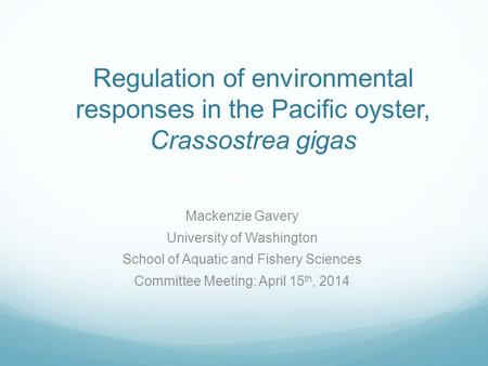 Regulation of environmental responses in the Pacific oyster, Crassostrea gigas Mackenzie Gavery University of Washington School of Aquatic and Fishery.