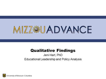 University of Missouri–Columbia Qualitative Findings Jeni Hart, PhD Educational Leadership and Policy Analysis.