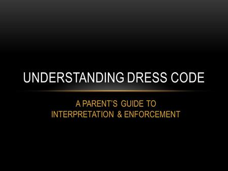 A PARENT'S GUIDE TO INTERPRETATION & ENFORCEMENT UNDERSTANDING DRESS CODE.