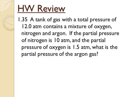 HW Review 1.35 A tank of gas with a total pressure of 12.0 atm contains a mixture of oxygen, nitrogen and argon. If the partial pressure of nitrogen is.