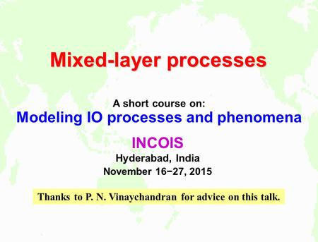 Mixed-layer processes A short course on: Modeling IO processes and phenomena INCOIS Hyderabad, India November 16−27, 2015 Thanks to P. N. Vinaychandran.