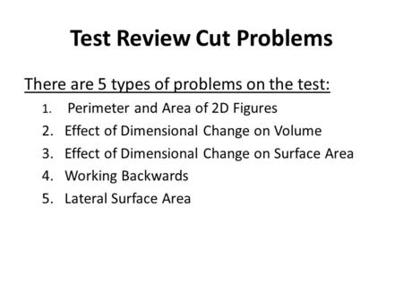 Test Review Cut Problems There are 5 types of problems on the test: 1. Perimeter and Area of 2D Figures 2.Effect of Dimensional Change on Volume 3.Effect.
