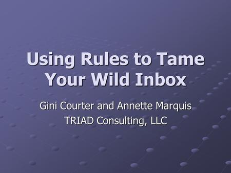 Using Rules to Tame Your Wild Inbox Gini Courter and Annette Marquis TRIAD Consulting, LLC.