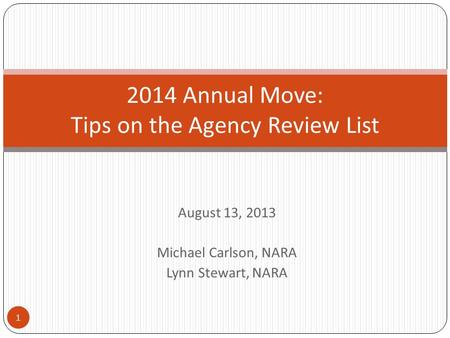 August 13, 2013 Michael Carlson, NARA Lynn Stewart, NARA 2014 Annual Move: Tips on the Agency Review List 1.