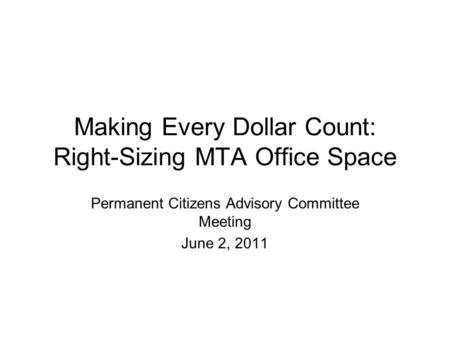 Making Every Dollar Count: Right-Sizing MTA Office Space Permanent Citizens Advisory Committee Meeting June 2, 2011.