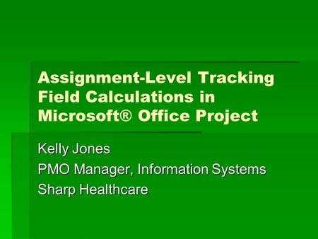 Assignment-Level Tracking Field Calculations in Microsoft® Office Project Kelly Jones PMO Manager, Information Systems Sharp Healthcare.