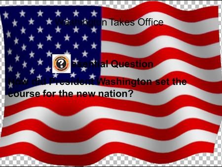 Washington Takes Office Essential Question How did President Washington set the course for the new nation?