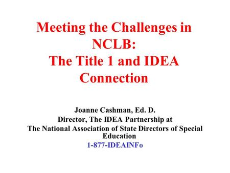Meeting the Challenges in NCLB: The Title 1 and IDEA Connection Joanne Cashman, Ed. D. Director, The IDEA Partnership at The National Association of State.