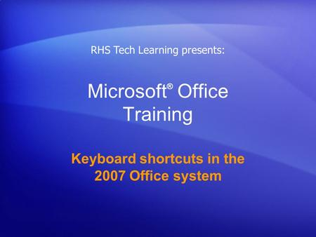 Microsoft ® Office Training Keyboard shortcuts in the 2007 Office system RHS Tech Learning presents: