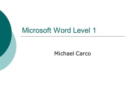 Microsoft Word Level 1 Michael Carco. Word Level 1 Agenda  Word Basics  Navigating in a Document  Inserting and Modifying Text  Creating and Modifying.