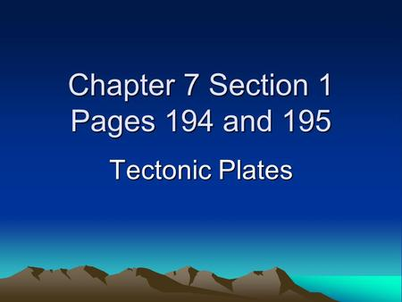 Chapter 7 Section 1 Pages 194 and 195 Tectonic Plates.