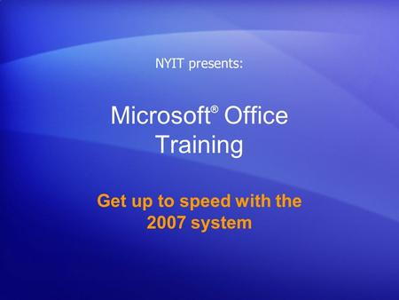 Microsoft ® Office Training Get up to speed with the 2007 system NYIT presents: