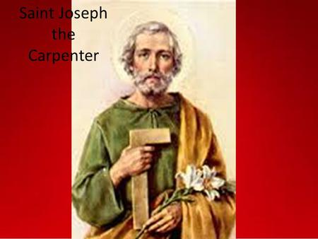 Saint Joseph the Carpenter. Life Born in Bethlehem Worked as a carpenter Was planning on leaving Mary when he found out she was pregnant Spent the most.