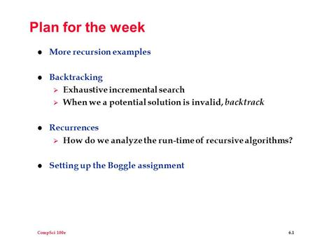 CompSci 100e 6.1 Plan for the week l More recursion examples l Backtracking  Exhaustive incremental search  When we a potential solution is invalid,