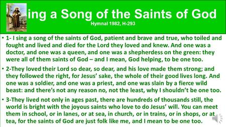 I Sing a Song of the Saints of God Hymnal 1982, H-293 1- I sing a song of the saints of God, patient and brave and true, who toiled and fought and lived.
