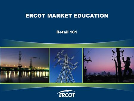 ERCOT MARKET EDUCATION Retail 101. Retail Transaction Processing.