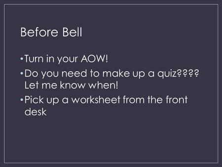 Before Bell Turn in your AOW! Do you need to make up a quiz???? Let me know when! Pick up a worksheet from the front desk.