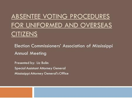 ABSENTEE VOTING PROCEDURES FOR UNIFORMED AND OVERSEAS CITIZENS Election Commissioners' Association of Mississippi Annual Meeting Presented by: Liz Bolin.