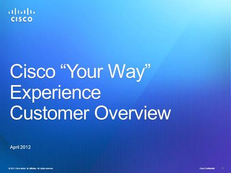 "© 2012 Cisco and/or its affiliates. All rights reserved. Cisco Confidential 1 Cisco ""Your Way"" Experience Customer Overview April 2012."