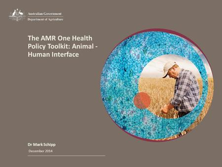 The AMR One Health Policy Toolkit: Animal - Human Interface Dr Mark Schipp December 2014.