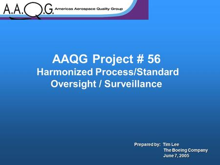 AAQG Project # 56 Harmonized Process/Standard Oversight / Surveillance Prepared by: Tim Lee The Boeing Company The Boeing Company June 7, 2005 June 7,