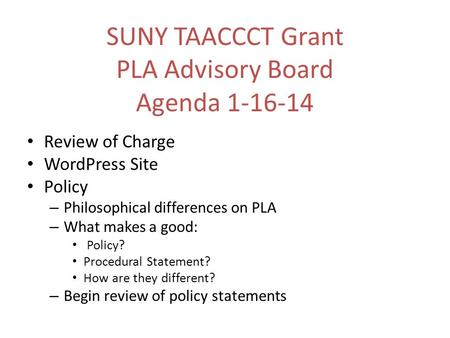 SUNY TAACCCT Grant PLA Advisory Board Agenda 1-16-14 Review of Charge WordPress Site Policy – Philosophical differences on PLA – What makes a good: Policy?