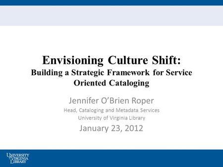 Envisioning Culture Shift: Building a Strategic Framework for Service Oriented Cataloging Jennifer O'Brien Roper Head, Cataloging and Metadata Services.