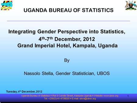 UGANDA BUREAU OF STATISTICS Integrating Gender Perspective into Statistics, 4 th -7 th December, 2012 Grand Imperial Hotel, Kampala, Uganda By Nassolo.