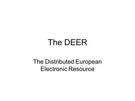 The DEER The Distributed European Electronic Resource.