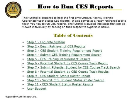 Prepared by ASM Research, Inc. How to Run CES Reports This tutorial is designed to help the first time CHRTAS Agency Training Coordinator user access CES.