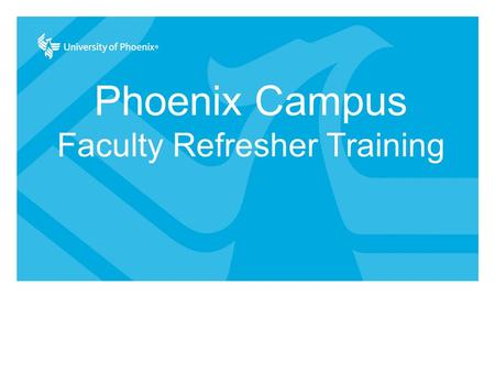 Phoenix Campus Faculty Refresher Training. This workshop will provide faculty with updated knowledge and tools necessary to be effective in the classroom.