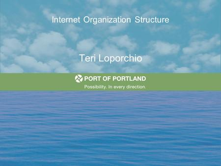 "Internet Organization Structure Teri Loporchio. The Mission of the Port of Portland ""To enhance the region's economy and quality of life by providing."