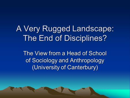 A Very Rugged Landscape: The End of Disciplines? The View from a Head of School of Sociology and Anthropology (University of Canterbury)